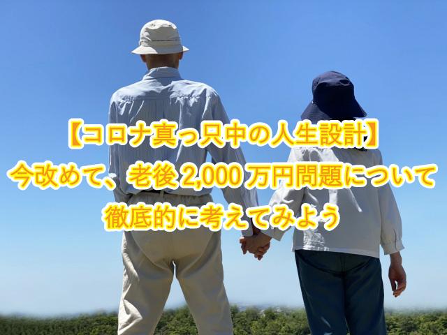 【コロナ真っ只中の人生設計】 今改めて、老後2,000万円問題について徹底的に考えてみよう